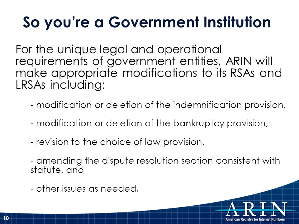 10 For the unique legal and operational requirements of government entities, ARIN will make appropriate modifications to its RSAs and LRSAs including: - modification or deletion of the indemnification provision, - modification or deletion of the bankruptcy provision, - revision to the choice of law provision, - amending the dispute resolution section consistent with statute, and - other issues as needed.