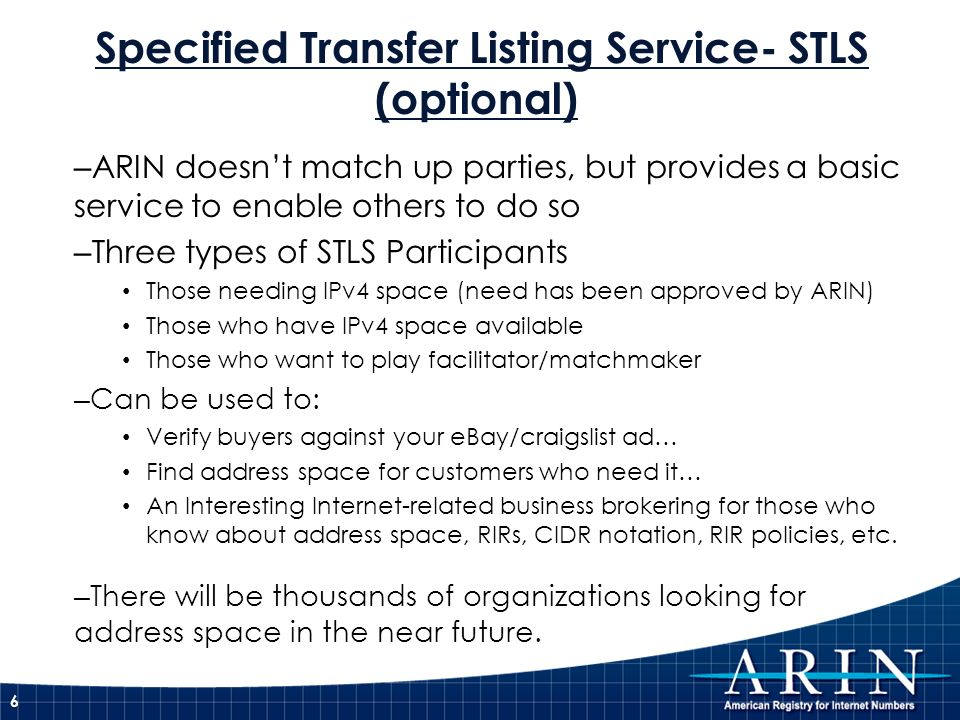 Specified Transfer Listing Service- STLS (optional) – ARIN doesnt match up parties, but provides a basic service to enable others to do so – Three types of STLS Participants Those needing IPv4 space (need has been approved by ARIN) Those who have IPv4 space available Those who want to play facilitator/matchmaker – Can be used to: Verify buyers against your eBay/craigslist ad… Find address space for customers who need it… An Interesting Internet-related business brokering for those who know about address space, RIRs, CIDR notation, RIR policies, etc.