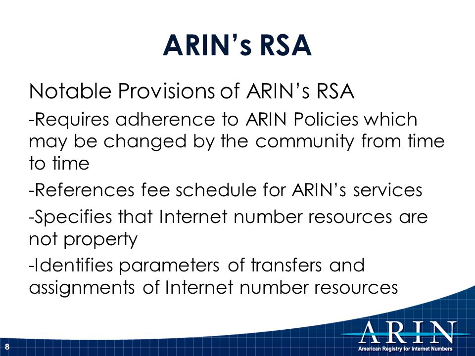 ARINs RSA Notable Provisions of ARINs RSA -Requires adherence to ARIN Policies which may be changed by the community from time to time -References fee schedule for ARINs services -Specifies that Internet number resources are not property -Identifies parameters of transfers and assignments of Internet number resources 8
