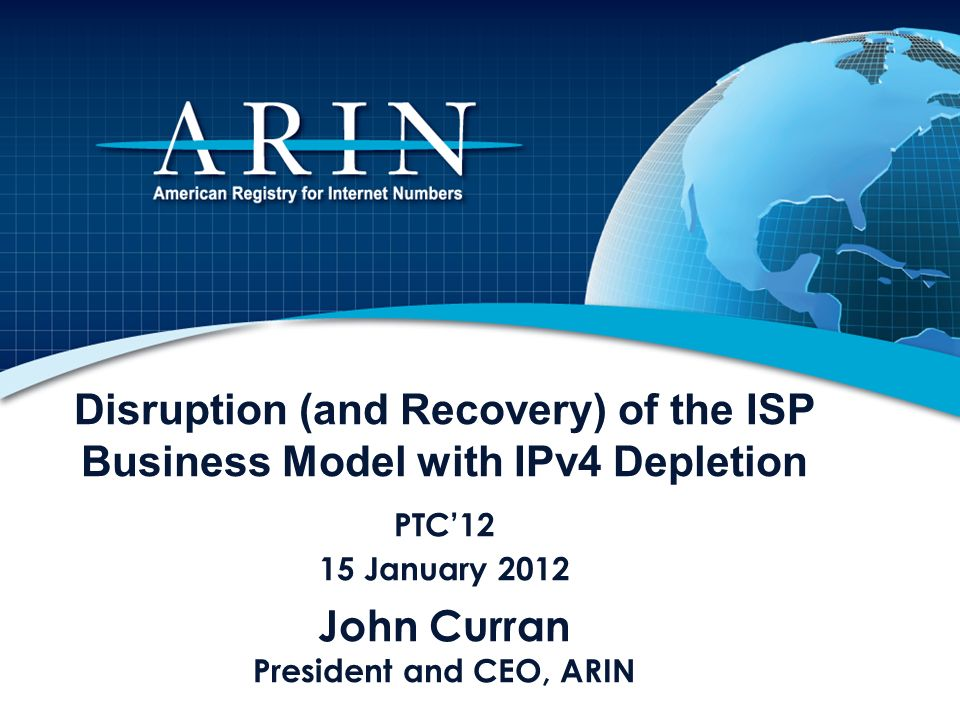 Disruption (and Recovery) of the ISP Business Model with IPv4 Depletion PTC12 15 January 2012 John Curran President and CEO, ARIN