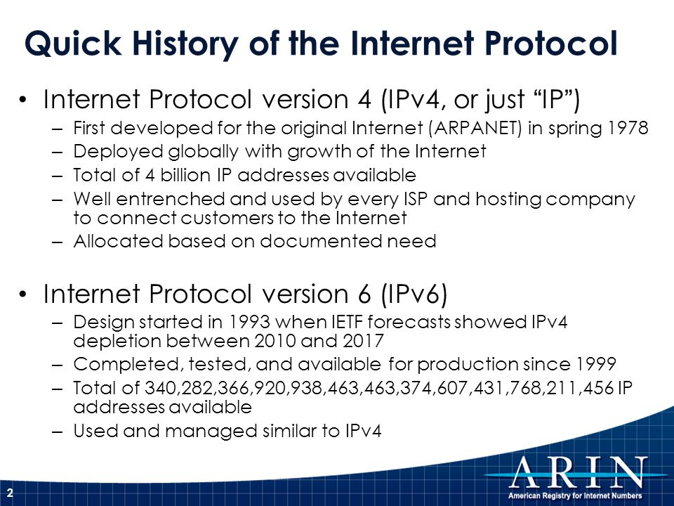 Quick History of the Internet Protocol 2 Internet Protocol version 4 (IPv4, or just IP) – First developed for the original Internet (ARPANET) in spring 1978 – Deployed globally with growth of the Internet – Total of 4 billion IP addresses available – Well entrenched and used by every ISP and hosting company to connect customers to the Internet – Allocated based on documented need Internet Protocol version 6 (IPv6) – Design started in 1993 when IETF forecasts showed IPv4 depletion between 2010 and 2017 – Completed, tested, and available for production since 1999 – Total of 340,282,366,920,938,463,463,374,607,431,768,211,456 IP addresses available – Used and managed similar to IPv4
