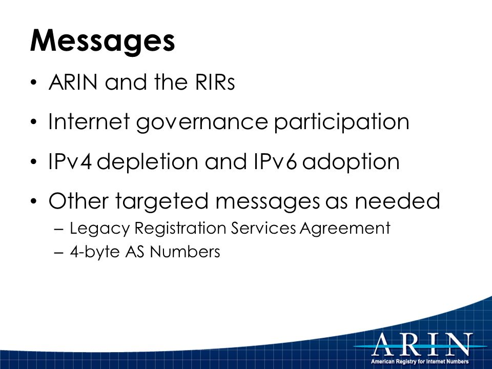 Messages ARIN and the RIRs Internet governance participation IPv4 depletion and IPv6 adoption Other targeted messages as needed – Legacy Registration Services Agreement – 4-byte AS Numbers