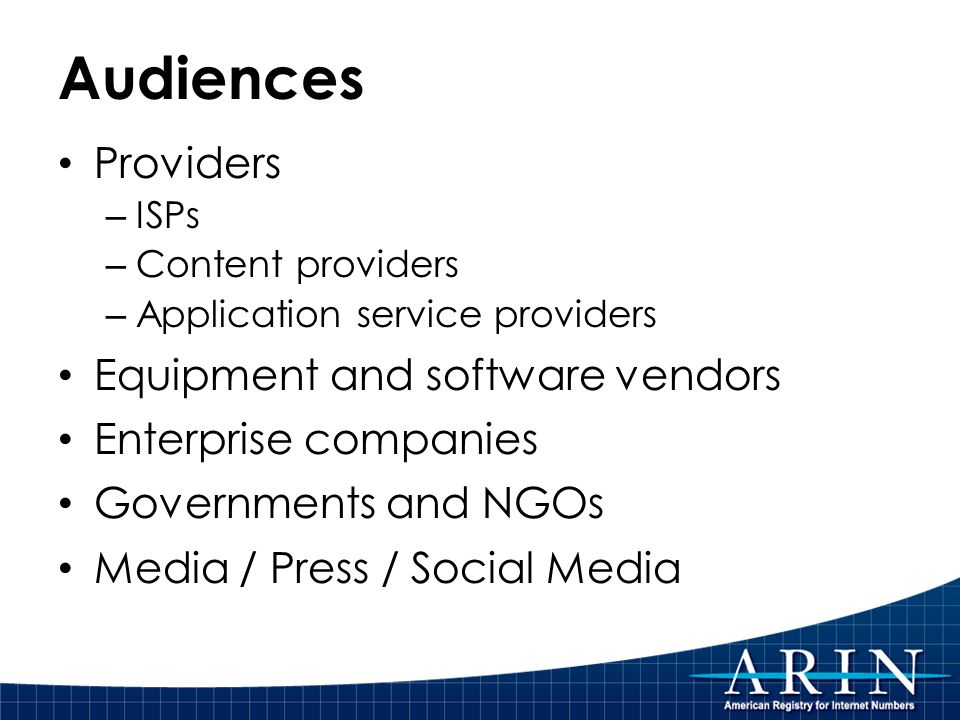 Audiences Providers – ISPs – Content providers – Application service providers Equipment and software vendors Enterprise companies Governments and NGOs Media / Press / Social Media