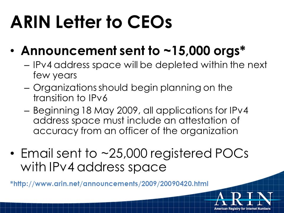 ARIN Letter to CEOs Announcement sent to ~15,000 orgs* – IPv4 address space will be depleted within the next few years – Organizations should begin planning on the transition to IPv6 – Beginning 18 May 2009, all applications for IPv4 address space must include an attestation of accuracy from an officer of the organization  sent to ~25,000 registered POCs with IPv4 address space *