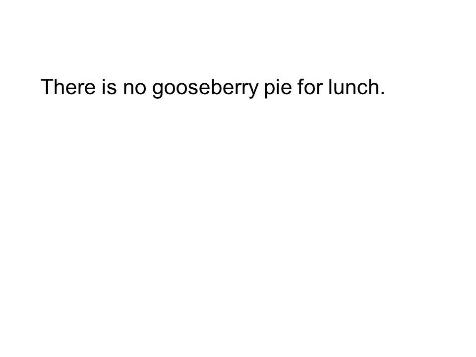 There is no gooseberry pie for lunch.