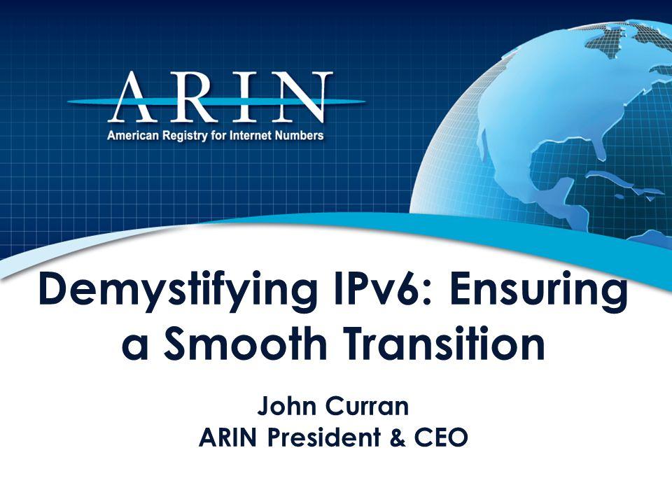 Demystifying IPv6: Ensuring a Smooth Transition John Curran ARIN President & CEO