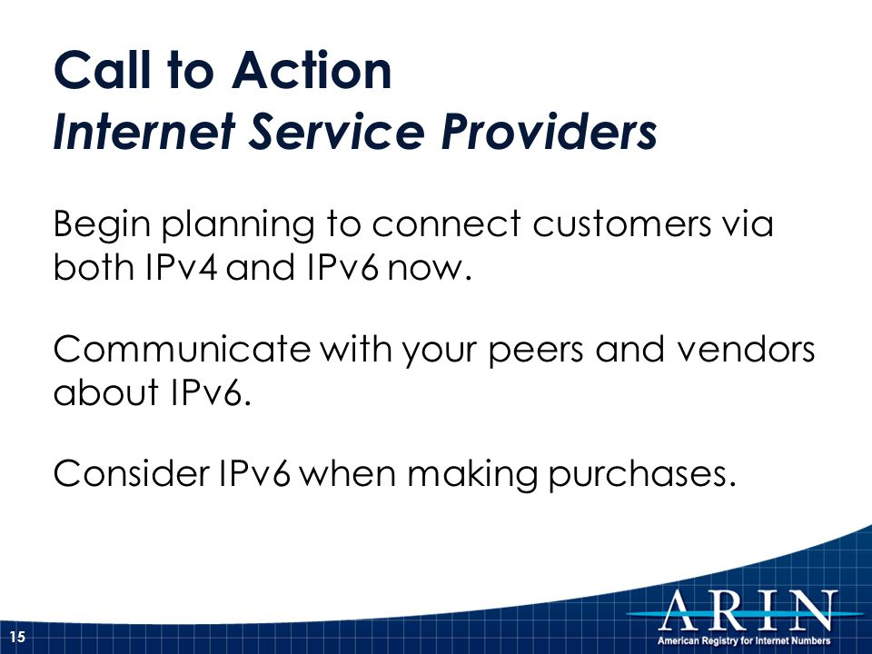 Call to Action Internet Service Providers Begin planning to connect customers via both IPv4 and IPv6 now. Communicate with your peers and vendors abou