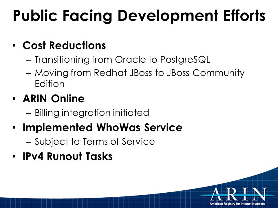 Public Facing Development Efforts Cost Reductions – Transitioning from Oracle to PostgreSQL – Moving from Redhat JBoss to JBoss Community Edition ARIN Online – Billing integration initiated Implemented WhoWas Service – Subject to Terms of Service IPv4 Runout Tasks