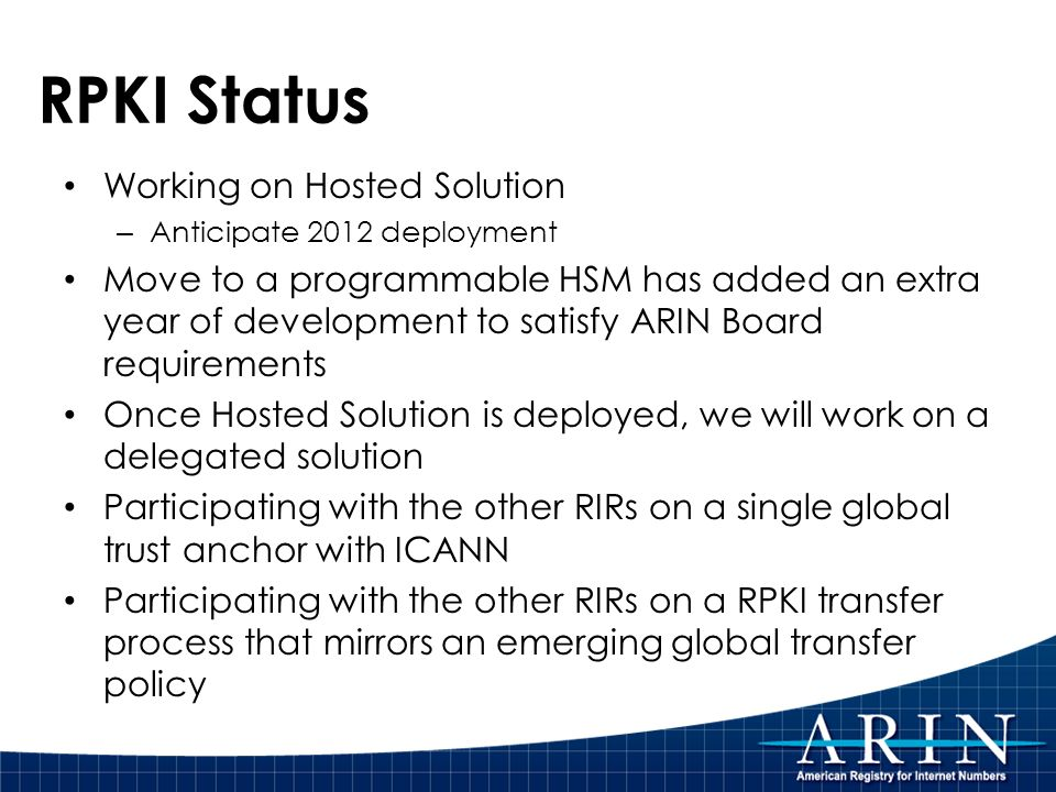 RPKI Status Working on Hosted Solution – Anticipate 2012 deployment Move to a programmable HSM has added an extra year of development to satisfy ARIN Board requirements Once Hosted Solution is deployed, we will work on a delegated solution Participating with the other RIRs on a single global trust anchor with ICANN Participating with the other RIRs on a RPKI transfer process that mirrors an emerging global transfer policy