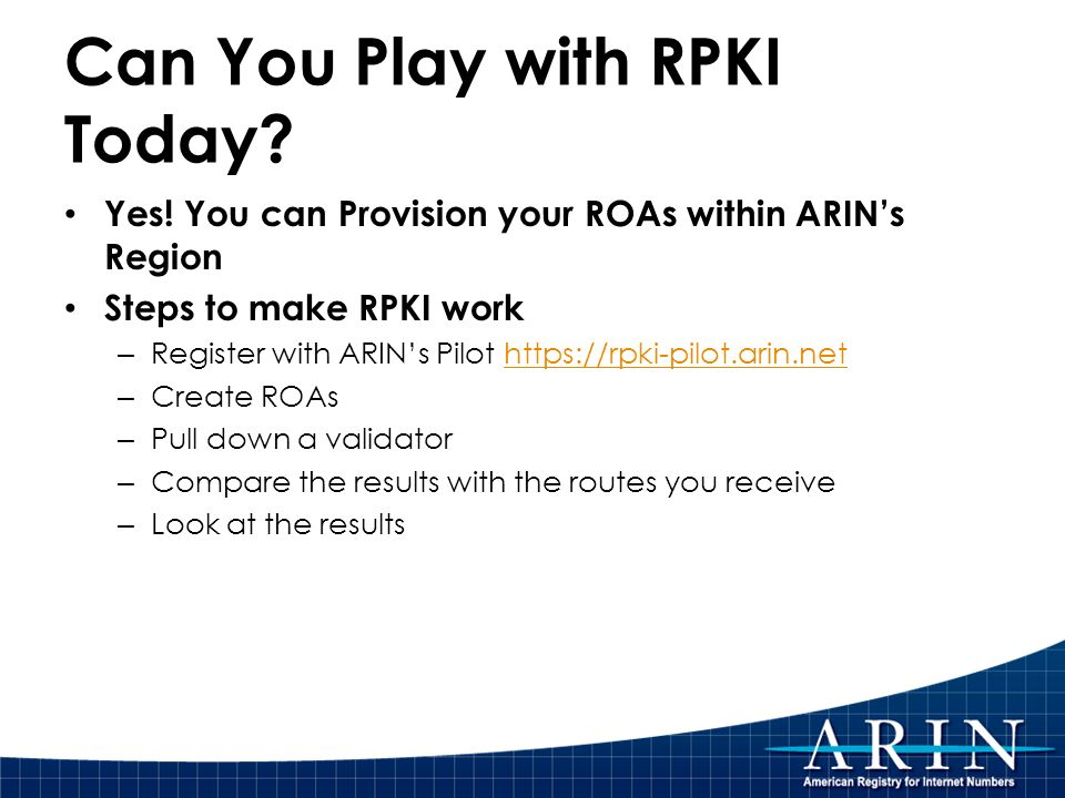 Can You Play with RPKI Today? Yes! You can Provision your ROAs within ARINs Region Steps to make RPKI work – Register with ARINs Pilot https://rpki-pi