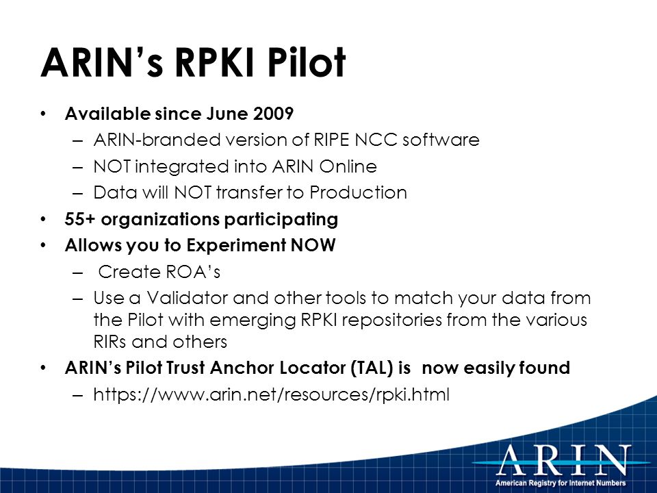 ARINs RPKI Pilot Available since June 2009 – ARIN-branded version of RIPE NCC software – NOT integrated into ARIN Online – Data will NOT transfer to Production 55+ organizations participating Allows you to Experiment NOW – Create ROAs – Use a Validator and other tools to match your data from the Pilot with emerging RPKI repositories from the various RIRs and others ARINs Pilot Trust Anchor Locator (TAL) is now easily found – https://www.arin.net/resources/rpki.html