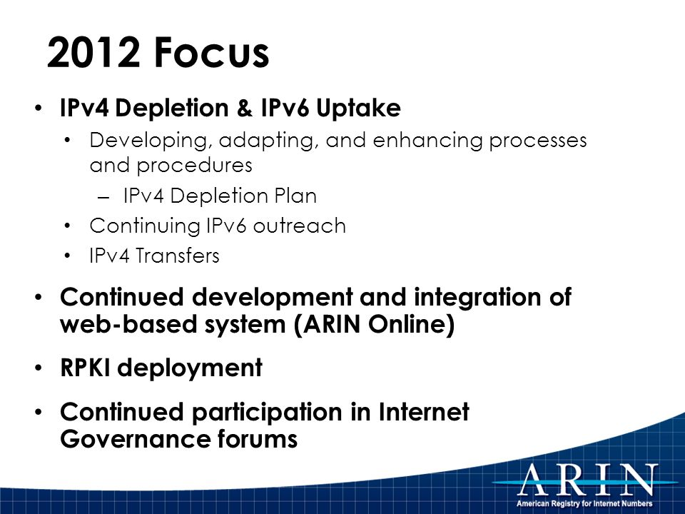 2012 Focus IPv4 Depletion & IPv6 Uptake Developing, adapting, and enhancing processes and procedures – IPv4 Depletion Plan Continuing IPv6 outreach IPv4 Transfers Continued development and integration of web-based system (ARIN Online) RPKI deployment Continued participation in Internet Governance forums