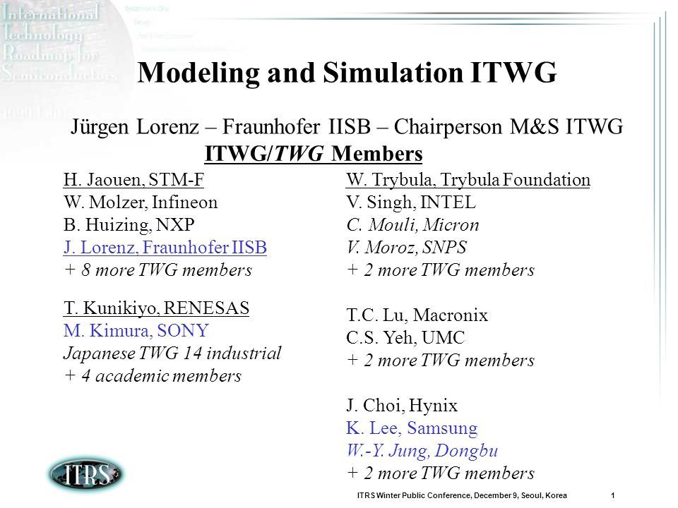 ITRS Winter Public Conference, December 9, Seoul, Korea 1 Modeling and Simulation ITWG Jürgen Lorenz – Fraunhofer IISB – Chairperson M&S ITWG ITWG/TWG Members H.