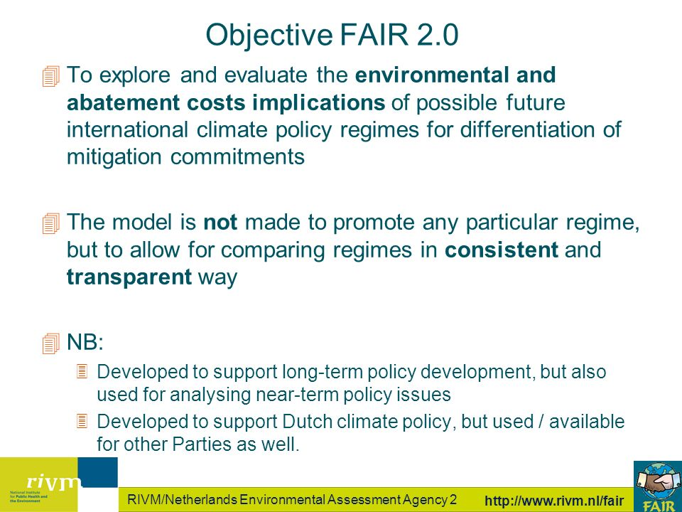 RIVM/Netherlands Environmental Assessment Agency 2 http://www.rivm.nl/fair 4To explore and evaluate the environmental and abatement costs implications of possible future international climate policy regimes for differentiation of mitigation commitments 4The model is not made to promote any particular regime, but to allow for comparing regimes in consistent and transparent way 4NB: 3Developed to support long-term policy development, but also used for analysing near-term policy issues 3Developed to support Dutch climate policy, but used / available for other Parties as well.