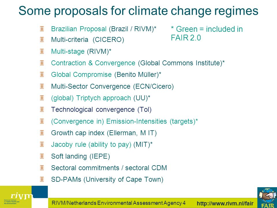 RIVM/Netherlands Environmental Assessment Agency 4   Some proposals for climate change regimes 3Brazilian Proposal (Brazil / RIVM)* 3Multi-criteria (CICERO) 3Multi-stage (RIVM)* 3Contraction & Convergence (Global Commons Institute)* 3Global Compromise (Benito Müller)* 3Multi-Sector Convergence (ECN/Cicero) 3(global) Triptych approach (UU)* 3Technological convergence (Tol) 3(Convergence in) Emission-Intensities (targets)* 3Growth cap index (Ellerman, M IT) 3Jacoby rule (ability to pay) (MIT)* 3Soft landing (IEPE) 3Sectoral commitments / sectoral CDM 3SD-PAMs (University of Cape Town) * Green = included in FAIR 2.0