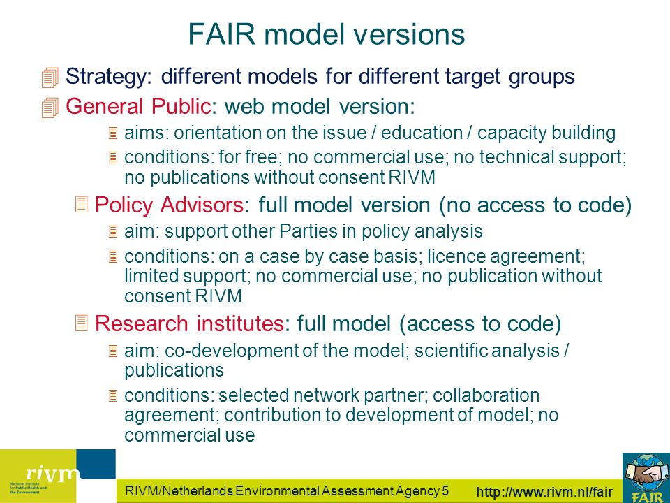 RIVM/Netherlands Environmental Assessment Agency 5 http://www.rivm.nl/fair 4Strategy: different models for different target groups 4General Public: web model version: 3 aims: orientation on the issue / education / capacity building 3 conditions: for free; no commercial use; no technical support; no publications without consent RIVM 3Policy Advisors: full model version (no access to code) 3 aim: support other Parties in policy analysis 3 conditions: on a case by case basis; licence agreement; limited support; no commercial use; no publication without consent RIVM 3Research institutes: full model (access to code) 3 aim: co-development of the model; scientific analysis / publications 3 conditions: selected network partner; collaboration agreement; contribution to development of model; no commercial use FAIR model versions