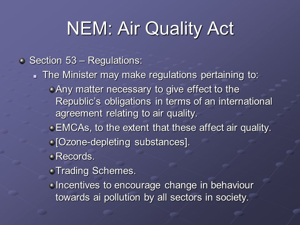 NEM: Air Quality Act Section 53 – Regulations: The Minister may make regulations pertaining to: The Minister may make regulations pertaining to: Any matter necessary to give effect to the Republics obligations in terms of an international agreement relating to air quality.