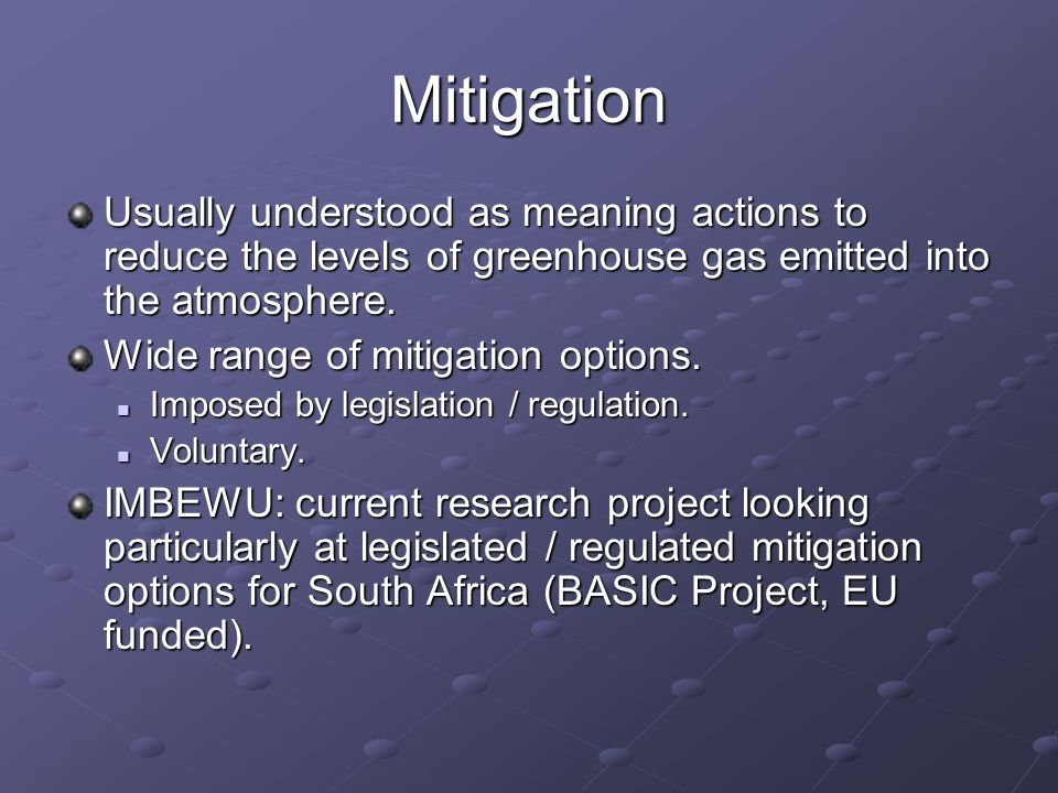 Mitigation Usually understood as meaning actions to reduce the levels of greenhouse gas emitted into the atmosphere.