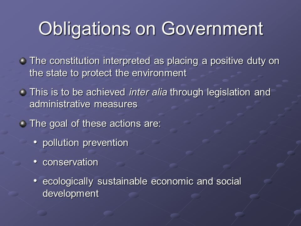 Obligations on Government The constitution interpreted as placing a positive duty on the state to protect the environment This is to be achieved inter alia through legislation and administrative measures The goal of these actions are: pollution prevention pollution prevention conservation conservation ecologically sustainable economic and social development ecologically sustainable economic and social development
