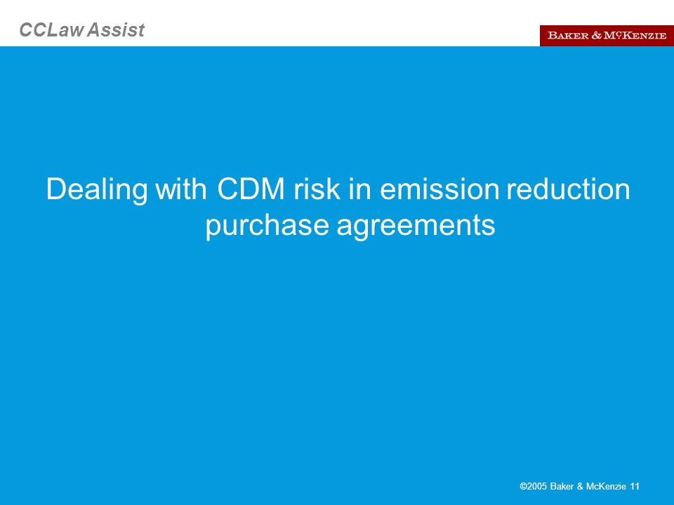 CCLaw Assist ©2005 Baker & McKenzie 11 Dealing with CDM risk in emission reduction purchase agreements