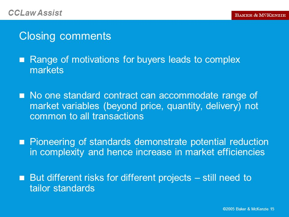 CCLaw Assist ©2005 Baker & McKenzie 15 Closing comments Range of motivations for buyers leads to complex markets No one standard contract can accommod