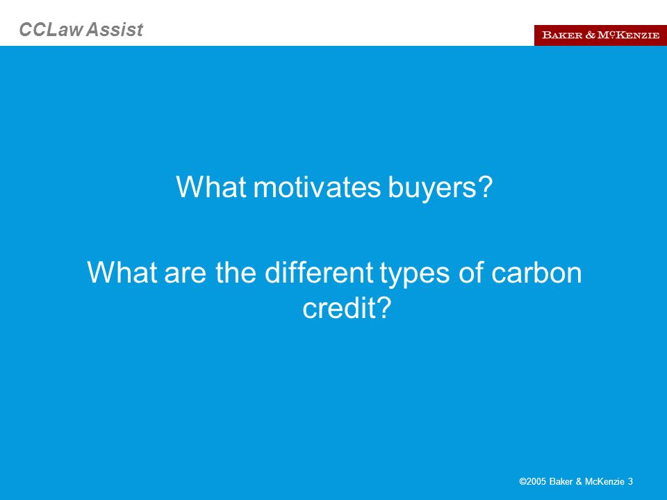 CCLaw Assist ©2005 Baker & McKenzie 4 Market for Carbon Credits Projected 5 billion by end 2005 What motivates buyers.