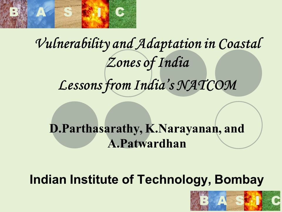 BAS I C BASIC Vulnerability and Adaptation in Coastal Zones of India Lessons from Indias NATCOM D.Parthasarathy, K.Narayanan, and A.Patwardhan Indian Institute of Technology, Bombay