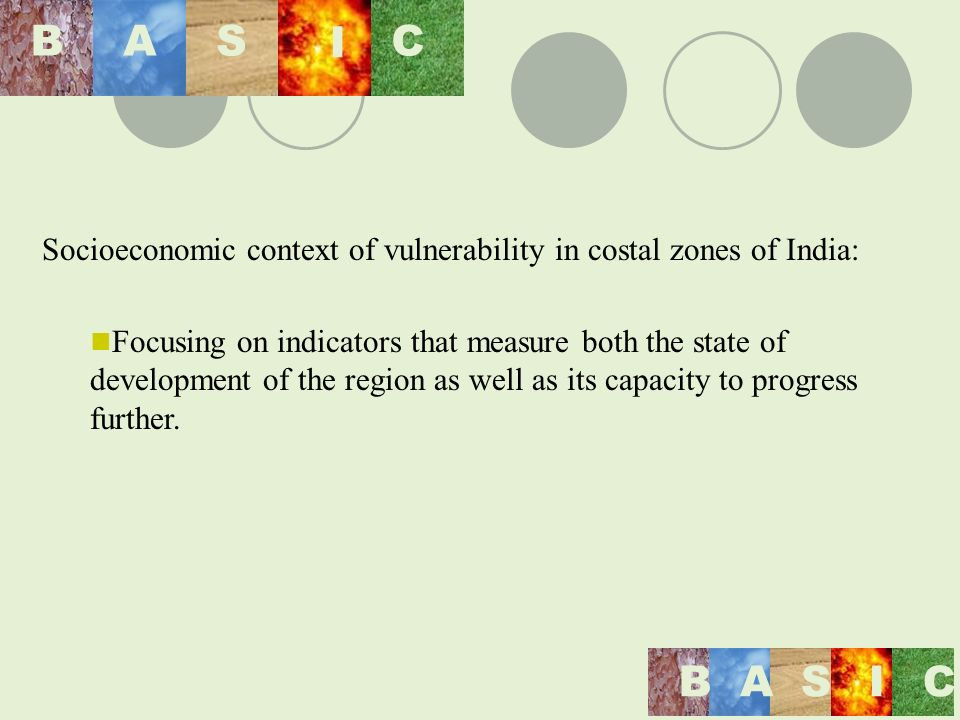 Socioeconomic context of vulnerability in costal zones of India: Focusing on indicators that measure both the state of development of the region as well as its capacity to progress further.