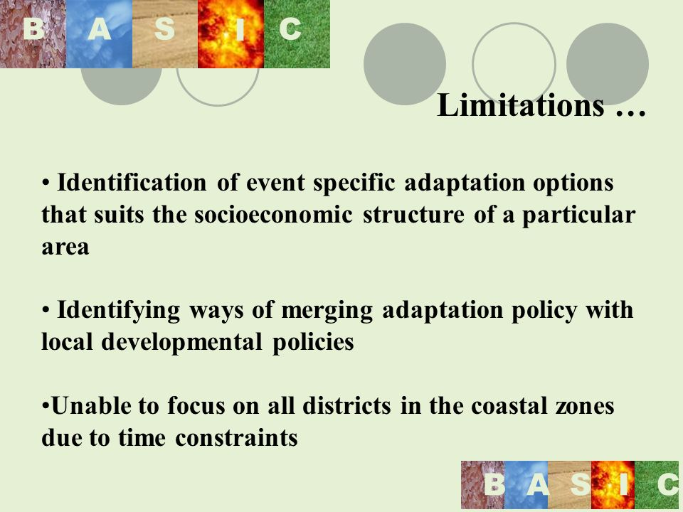 BASIC BAS I C Limitations … Identification of event specific adaptation options that suits the socioeconomic structure of a particular area Identifying ways of merging adaptation policy with local developmental policies Unable to focus on all districts in the coastal zones due to time constraints