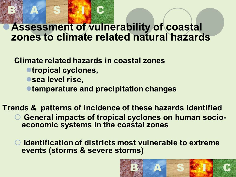 BASI C BAS I C Assessment of vulnerability of coastal zones to climate related natural hazards Climate related hazards in coastal zones tropical cyclones, sea level rise, temperature and precipitation changes Trends & patterns of incidence of these hazards identified General impacts of tropical cyclones on human socio- economic systems in the coastal zones Identification of districts most vulnerable to extreme events (storms & severe storms)