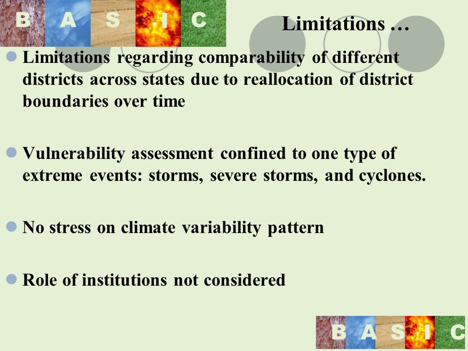 BASIC BAS I C Limitations regarding comparability of different districts across states due to reallocation of district boundaries over time Vulnerability assessment confined to one type of extreme events: storms, severe storms, and cyclones.