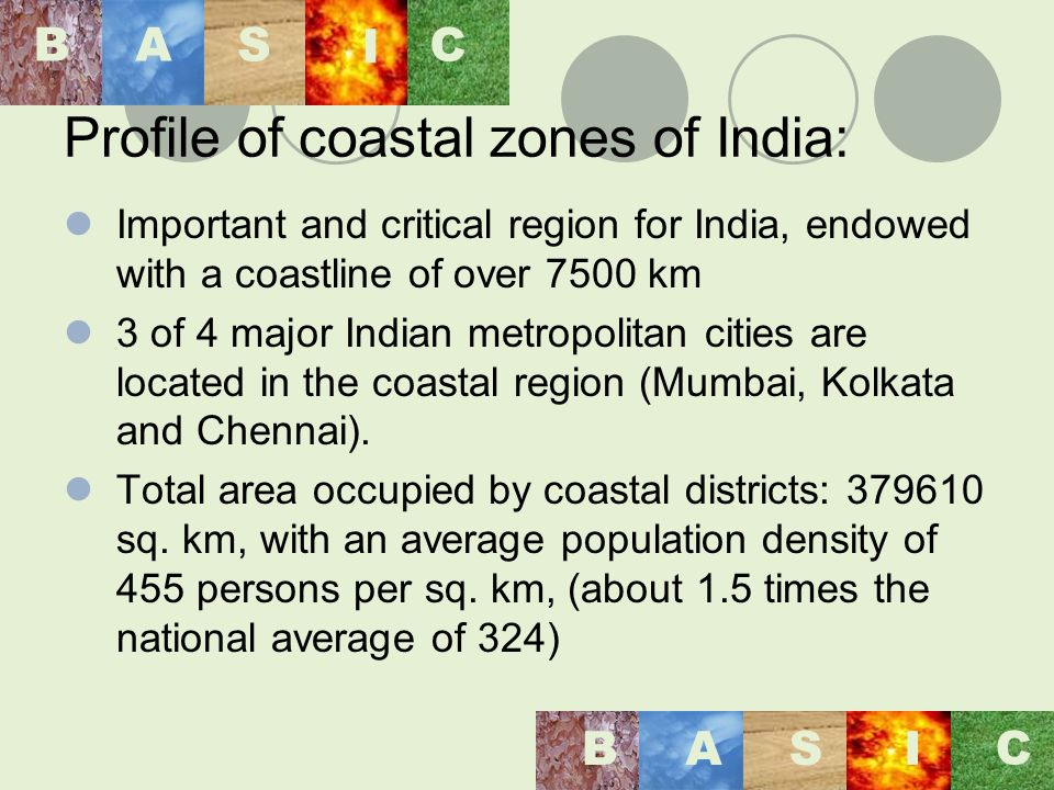 Profile of coastal zones of India: Important and critical region for India, endowed with a coastline of over 7500 km 3 of 4 major Indian metropolitan cities are located in the coastal region (Mumbai, Kolkata and Chennai).