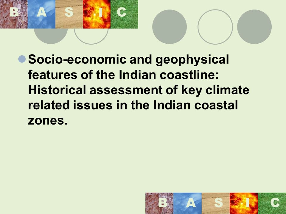 BASIC BAS I C Variables considered in NATCOM for examining the socio-economic context of vulnerability infrastructure development (banks, schools & teachers, hospitals, roads) agriculture development (crop production and area for major crops, cropping pattern changes, fertilizer consumption and net area irrigated) Assessing the vulnerability by region (districts) in the coastal zones of India.
