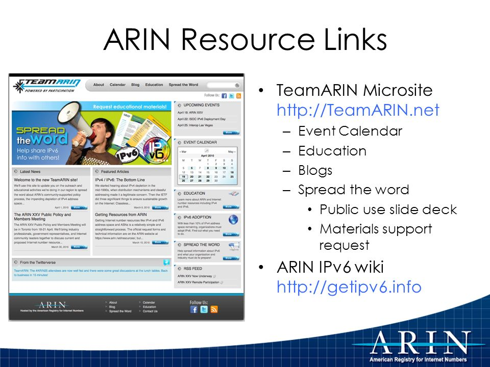 TeamARIN Microsite http://TeamARIN.net – Event Calendar – Education – Blogs – Spread the word Public use slide deck Materials support request ARIN IPv6 wiki http://getipv6.info ARIN Resource Links
