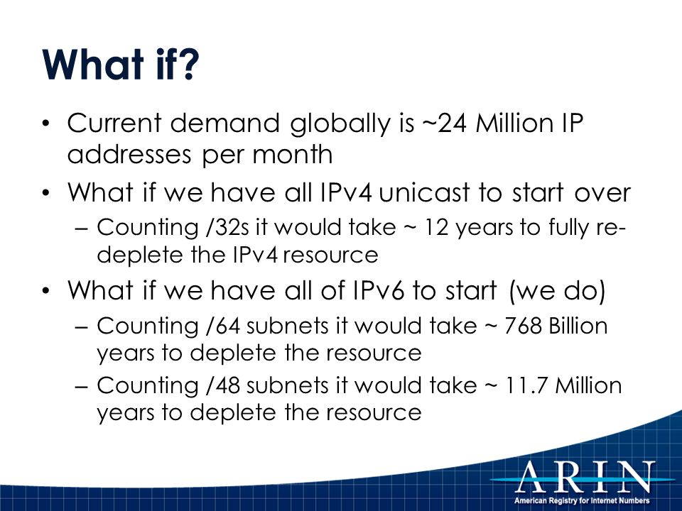 What if? Current demand globally is ~24 Million IP addresses per month What if we have all IPv4 unicast to start over – Counting /32s it would take ~