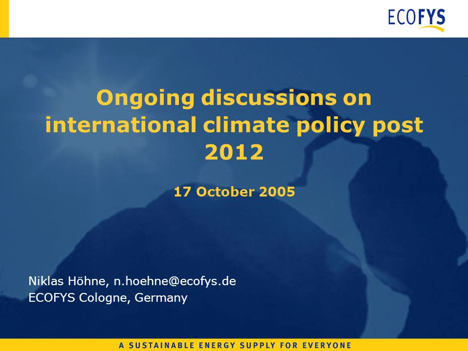 Ongoing discussions on international climate policy post 2012 17 October 2005 Niklas Höhne, n.hoehne@ecofys.de ECOFYS Cologne, Germany