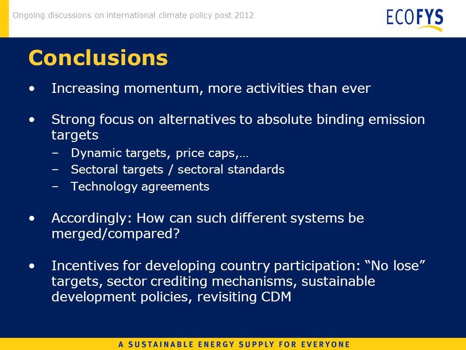 Ongoing discussions on international climate policy post 2012 Conclusions Increasing momentum, more activities than ever Strong focus on alternatives