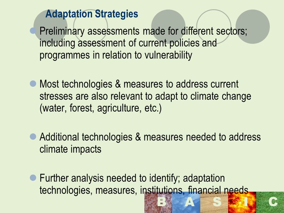 Maulana Azad National Institute of Technology, Bhopal, India BASI C Adaptation Strategies Preliminary assessments made for different sectors; including assessment of current policies and programmes in relation to vulnerability Most technologies & measures to address current stresses are also relevant to adapt to climate change (water, forest, agriculture, etc.) Additional technologies & measures needed to address climate impacts Further analysis needed to identify; adaptation technologies, measures, institutions, financial needs