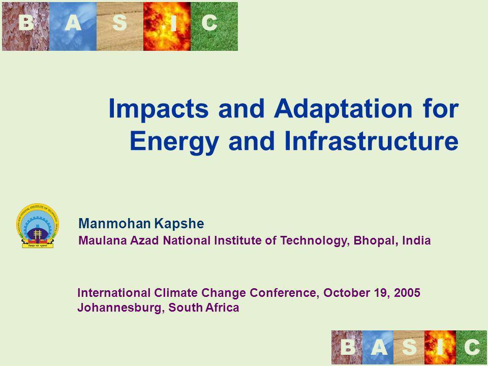 BAS I C BASIC Impacts and Adaptation for Energy and Infrastructure Manmohan Kapshe Maulana Azad National Institute of Technology, Bhopal, India Intern