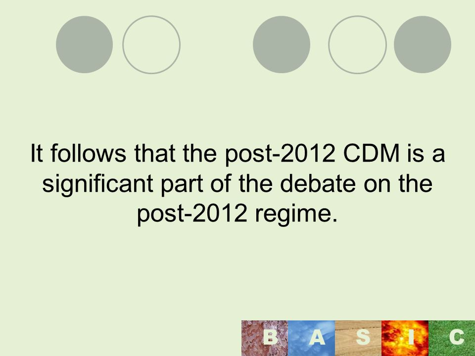 It follows that the post-2012 CDM is a significant part of the debate on the post-2012 regime. BASI C