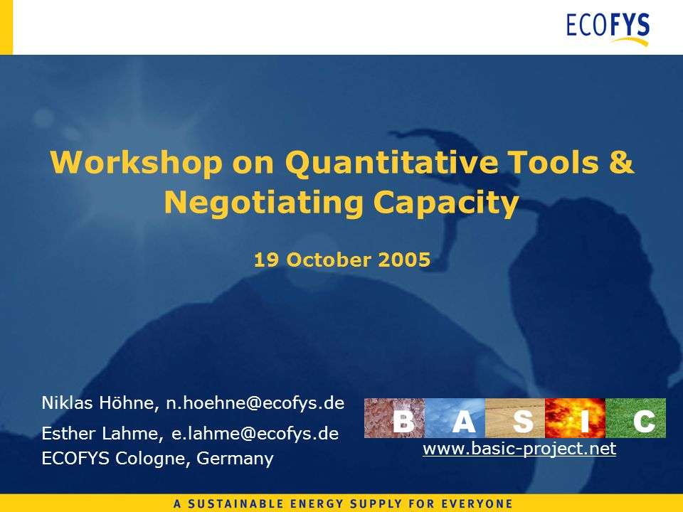 Workshop on Quantitative Tools & Negotiating Capacity 19 October 2005 Niklas Höhne, n.hoehne@ecofys.de Esther Lahme, e.lahme@ecofys.de ECOFYS Cologne, Germany BASI C www.basic-project.net