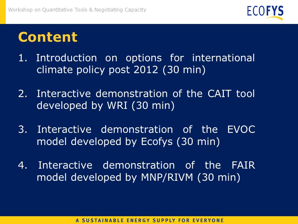 Workshop on Quantitative Tools & Negotiating Capacity Content 1. Introduction on options for international climate policy post 2012 (30 min) 2. Intera