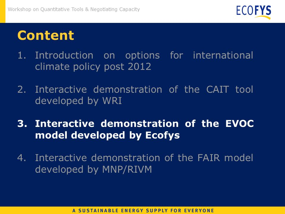 Workshop on Quantitative Tools & Negotiating Capacity Content 1. Introduction on options for international climate policy post 2012 2.Interactive demo