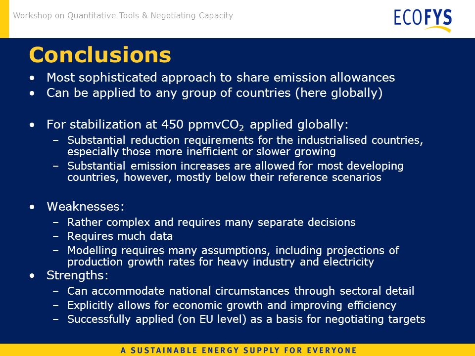 Workshop on Quantitative Tools & Negotiating Capacity Conclusions Most sophisticated approach to share emission allowances Can be applied to any group of countries (here globally) For stabilization at 450 ppmvCO 2 applied globally: –Substantial reduction requirements for the industrialised countries, especially those more inefficient or slower growing –Substantial emission increases are allowed for most developing countries, however, mostly below their reference scenarios Weaknesses: –Rather complex and requires many separate decisions –Requires much data –Modelling requires many assumptions, including projections of production growth rates for heavy industry and electricity Strengths: –Can accommodate national circumstances through sectoral detail –Explicitly allows for economic growth and improving efficiency –Successfully applied (on EU level) as a basis for negotiating targets