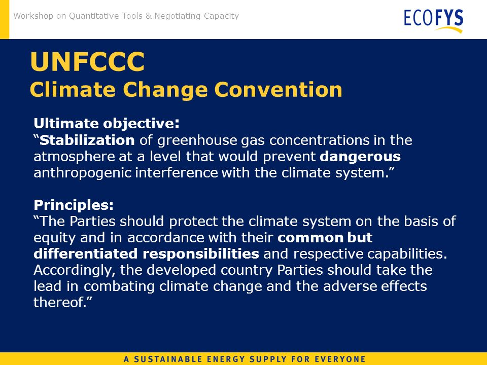 Workshop on Quantitative Tools & Negotiating Capacity UNFCCC Climate Change Convention Ultimate objective : Stabilization of greenhouse gas concentrations in the atmosphere at a level that would prevent dangerous anthropogenic interference with the climate system.