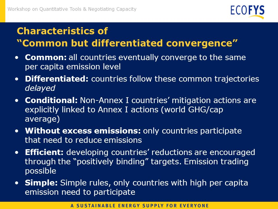 Workshop on Quantitative Tools & Negotiating Capacity Characteristics of Common but differentiated convergence Common: all countries eventually converge to the same per capita emission level Differentiated: countries follow these common trajectories delayed Conditional: Non-Annex I countries mitigation actions are explicitly linked to Annex I actions (world GHG/cap average) Without excess emissions: only countries participate that need to reduce emissions Efficient: developing countries reductions are encouraged through the positively binding targets.