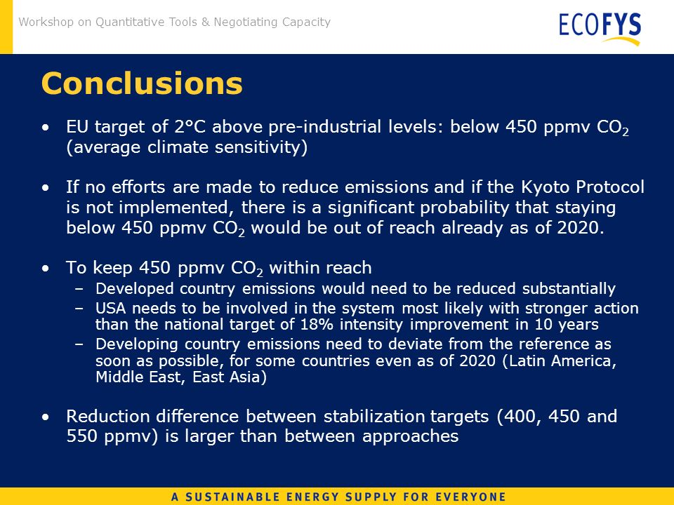 Workshop on Quantitative Tools & Negotiating Capacity Conclusions EU target of 2°C above pre-industrial levels: below 450 ppmv CO 2 (average climate sensitivity) If no efforts are made to reduce emissions and if the Kyoto Protocol is not implemented, there is a significant probability that staying below 450 ppmv CO 2 would be out of reach already as of 2020.