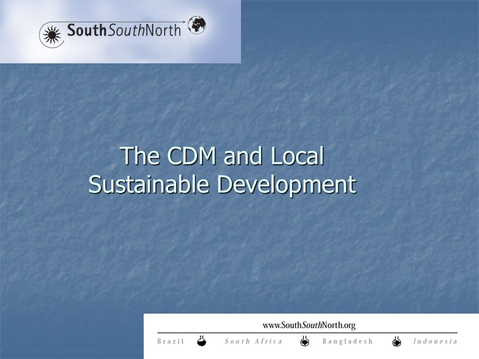 The CDM Point of Departure CDM is the first multi-lateral trade mechanism insisting on Sustainable Development in article 12 of KP …assist Parties not included in Annex 1 in achieving Sustainable Development and contributing to the ultimate objective of the Convention….