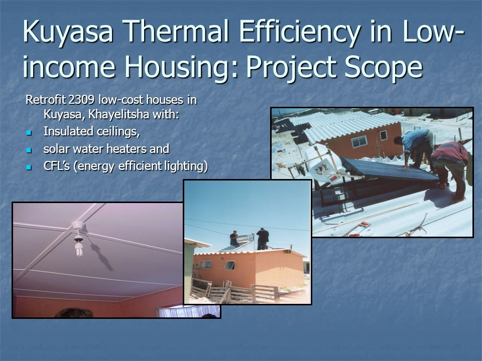 Retrofit 2309 low-cost houses in Kuyasa, Khayelitsha with: Insulated ceilings, Insulated ceilings, solar water heaters and solar water heaters and CFLs (energy efficient lighting) CFLs (energy efficient lighting) Kuyasa Thermal Efficiency in Low- income Housing: Project Scope