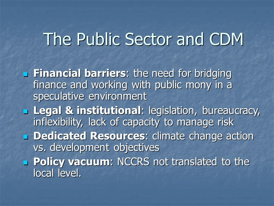 The Public Sector and CDM Financial barriers: the need for bridging finance and working with public mony in a speculative environment Financial barriers: the need for bridging finance and working with public mony in a speculative environment Legal & institutional: legislation, bureaucracy, inflexibility, lack of capacity to manage risk Legal & institutional: legislation, bureaucracy, inflexibility, lack of capacity to manage risk Dedicated Resources: climate change action vs.